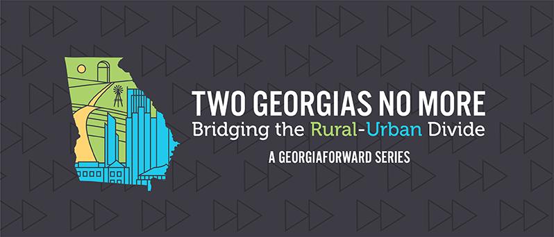 Two Georgias No More Bridging the Rural-Urban Divide. A GeorgiaForward Series